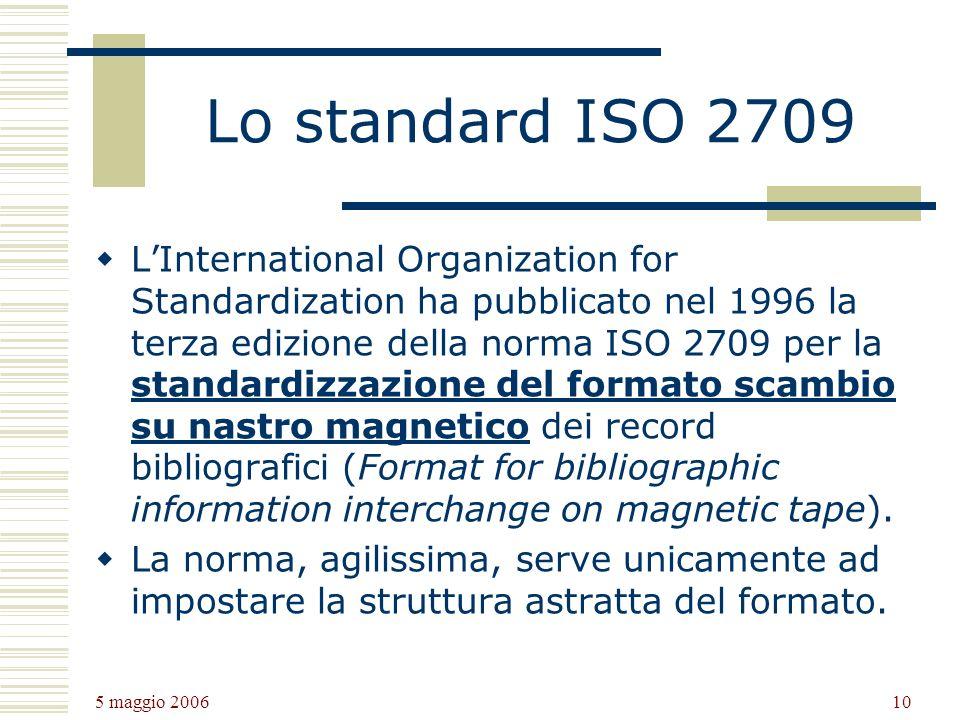 5 maggio 2006 10 Lo standard ISO 2709 LInternational Organization for Standardization ha pubblicato nel 1996 la terza edizione della norma ISO 2709 per la standardizzazione del formato scambio su nastro magnetico dei record bibliografici (Format for bibliographic information interchange on magnetic tape).