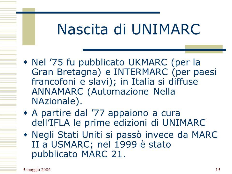 5 maggio 2006 15 Nascita di UNIMARC Nel 75 fu pubblicato UKMARC (per la Gran Bretagna) e INTERMARC (per paesi francofoni e slavi); in Italia si diffuse ANNAMARC (Automazione Nella NAzionale).