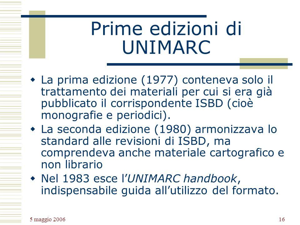 5 maggio 2006 16 Prime edizioni di UNIMARC La prima edizione (1977) conteneva solo il trattamento dei materiali per cui si era già pubblicato il corrispondente ISBD (cioè monografie e periodici).
