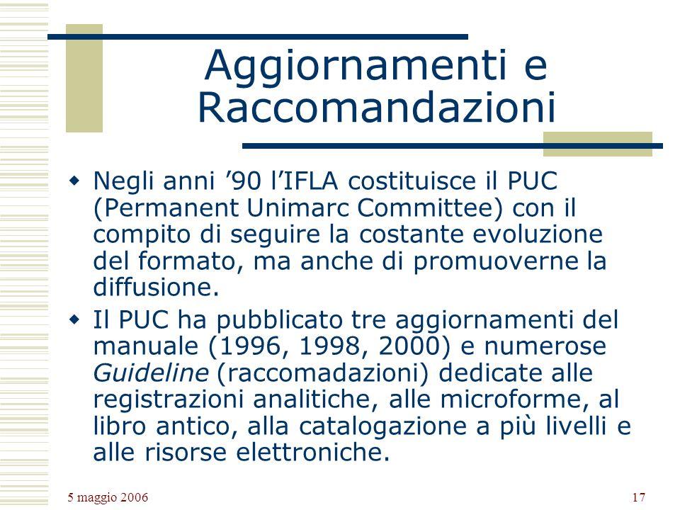 5 maggio 2006 17 Aggiornamenti e Raccomandazioni Negli anni 90 lIFLA costituisce il PUC (Permanent Unimarc Committee) con il compito di seguire la costante evoluzione del formato, ma anche di promuoverne la diffusione.