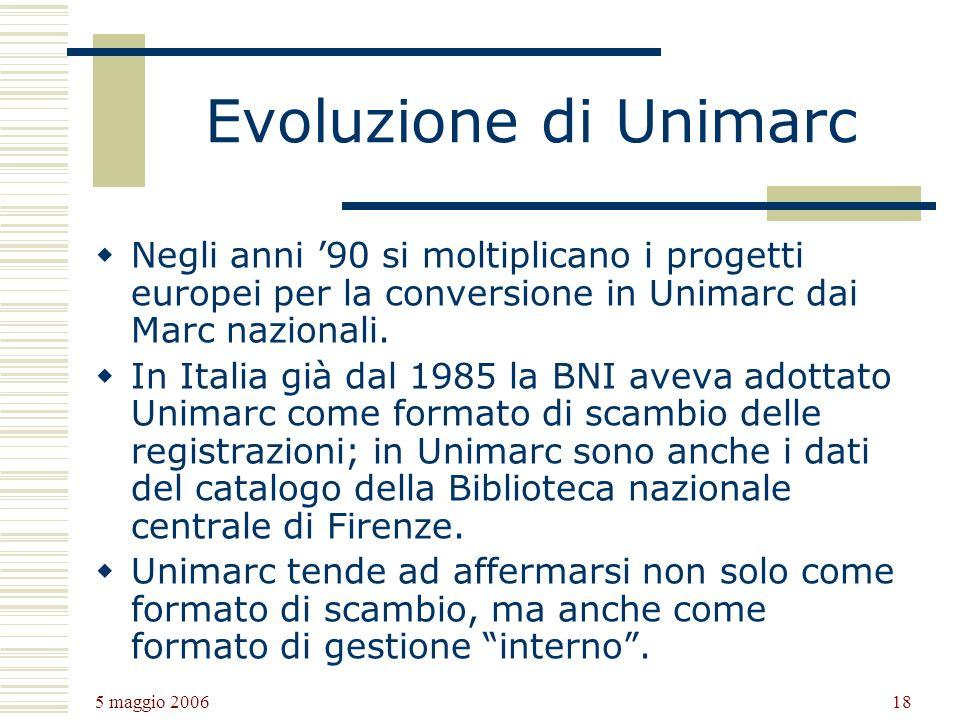 5 maggio 2006 18 Evoluzione di Unimarc Negli anni 90 si moltiplicano i progetti europei per la conversione in Unimarc dai Marc nazionali.