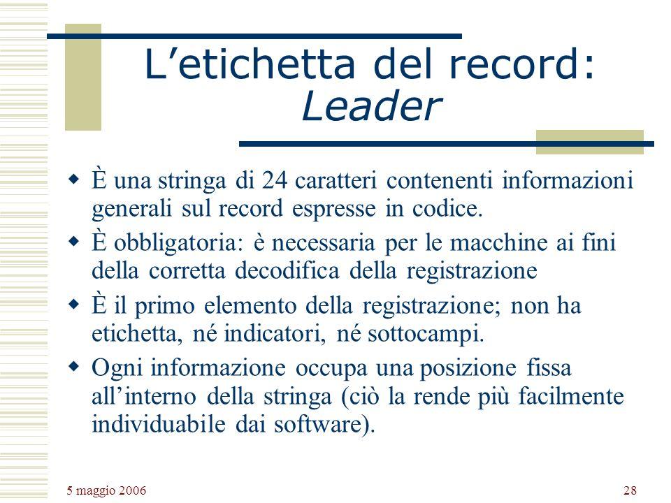5 maggio 2006 28 Letichetta del record: Leader È una stringa di 24 caratteri contenenti informazioni generali sul record espresse in codice.