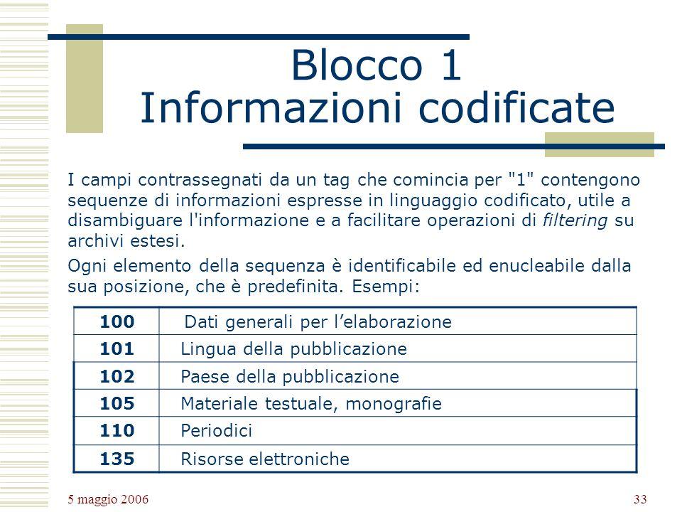 5 maggio 2006 33 Blocco 1 Informazioni codificate I campi contrassegnati da un tag che comincia per 1 contengono sequenze di informazioni espresse in linguaggio codificato, utile a disambiguare l informazione e a facilitare operazioni di filtering su archivi estesi.
