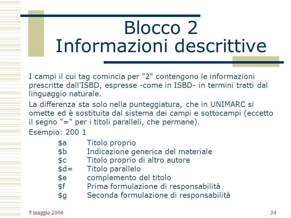 5 maggio 2006 34 Blocco 2 Informazioni descrittive I campi il cui tag comincia per 2 contengono le informazioni prescritte dall ISBD, espresse -come in ISBD- in termini tratti dal linguaggio naturale.