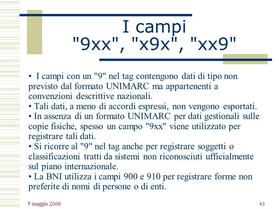 5 maggio 2006 43 I campi 9xx , x9x , xx9 I campi con un 9 nel tag contengono dati di tipo non previsto dal formato UNIMARC ma appartenenti a convenzioni descrittive nazionali.