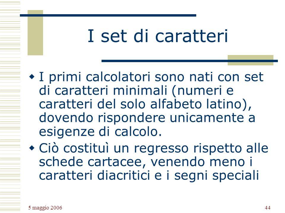 5 maggio 2006 44 I set di caratteri I primi calcolatori sono nati con set di caratteri minimali (numeri e caratteri del solo alfabeto latino), dovendo rispondere unicamente a esigenze di calcolo.