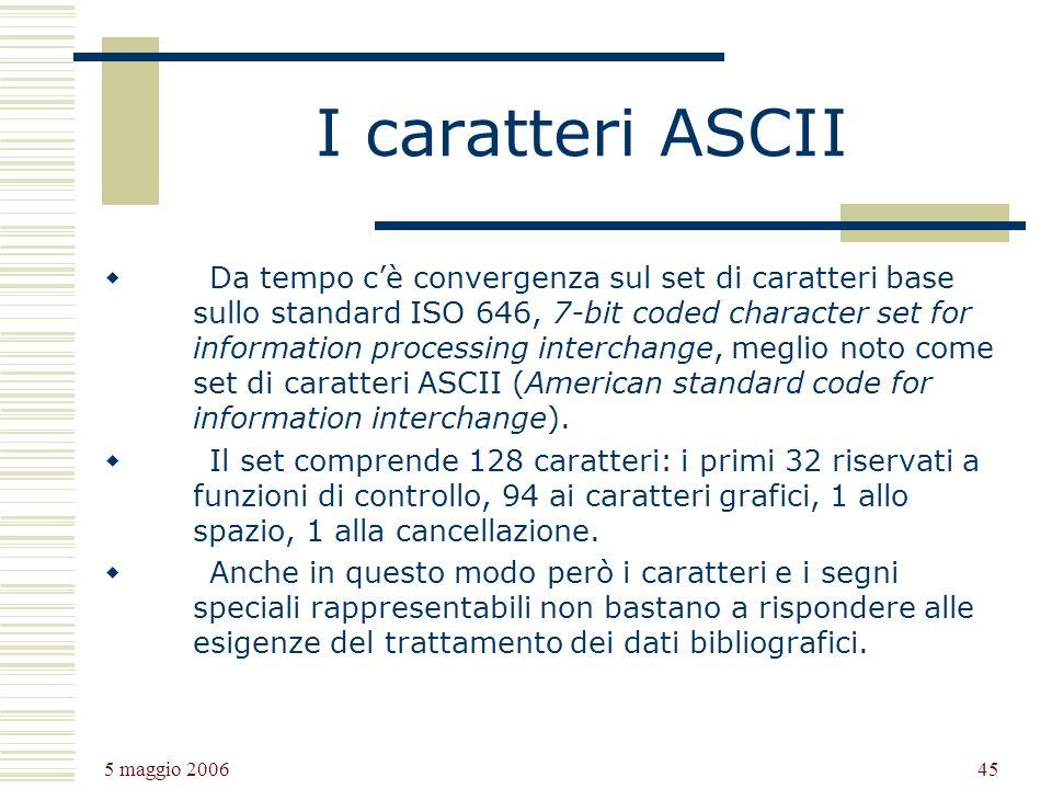 5 maggio 2006 45 I caratteri ASCII Da tempo cè convergenza sul set di caratteri base sullo standard ISO 646, 7-bit coded character set for information processing interchange, meglio noto come set di caratteri ASCII (American standard code for information interchange).