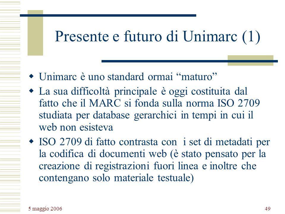 5 maggio 2006 49 Presente e futuro di Unimarc (1) Unimarc è uno standard ormai maturo La sua difficoltà principale è oggi costituita dal fatto che il MARC si fonda sulla norma ISO 2709 studiata per database gerarchici in tempi in cui il web non esisteva ISO 2709 di fatto contrasta con i set di metadati per la codifica di documenti web (è stato pensato per la creazione di registrazioni fuori linea e inoltre che contengano solo materiale testuale)