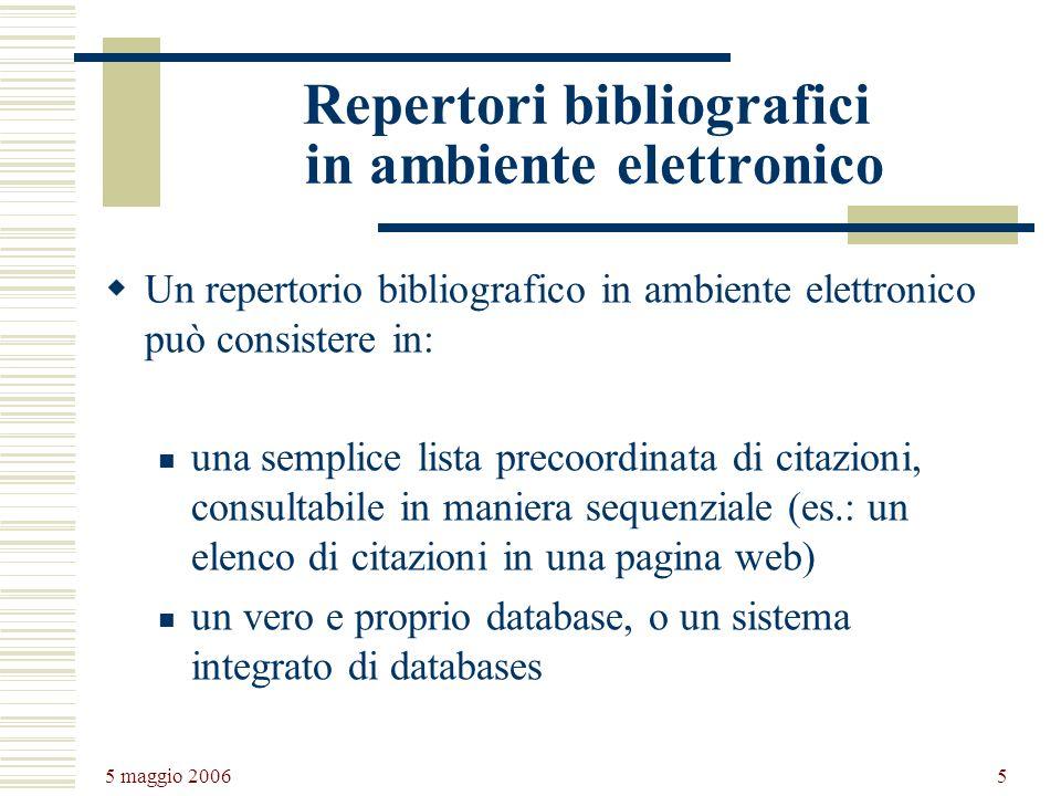 5 maggio 2006 5 Repertori bibliografici in ambiente elettronico Un repertorio bibliografico in ambiente elettronico può consistere in: una semplice lista precoordinata di citazioni, consultabile in maniera sequenziale (es.: un elenco di citazioni in una pagina web) un vero e proprio database, o un sistema integrato di databases