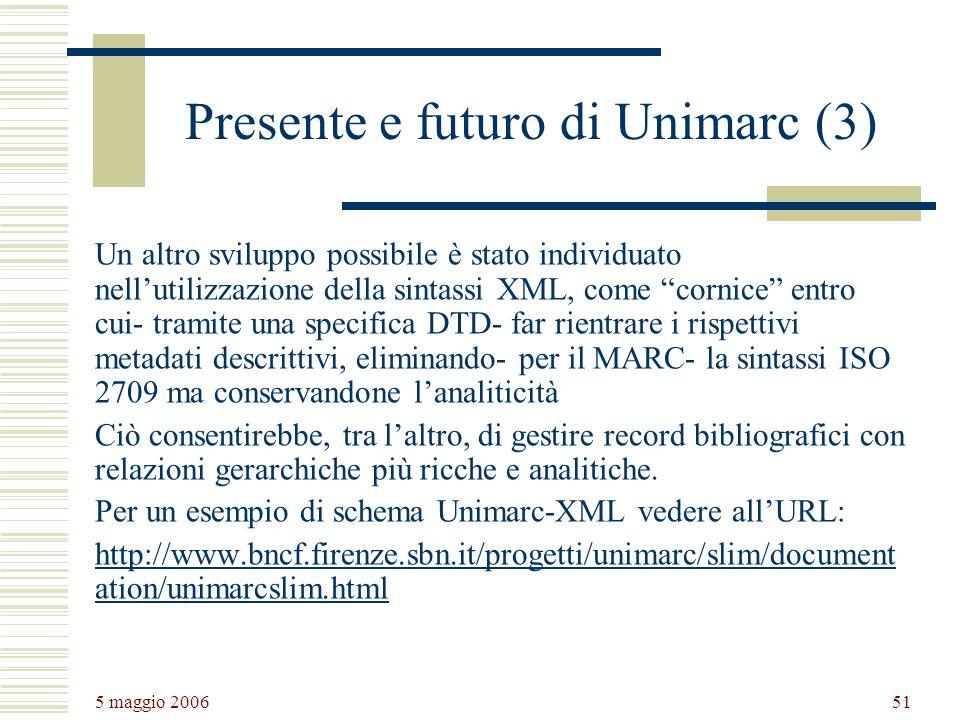 5 maggio 2006 51 Presente e futuro di Unimarc (3) Un altro sviluppo possibile è stato individuato nellutilizzazione della sintassi XML, come cornice entro cui- tramite una specifica DTD- far rientrare i rispettivi metadati descrittivi, eliminando- per il MARC- la sintassi ISO 2709 ma conservandone lanaliticità Ciò consentirebbe, tra laltro, di gestire record bibliografici con relazioni gerarchiche più ricche e analitiche.