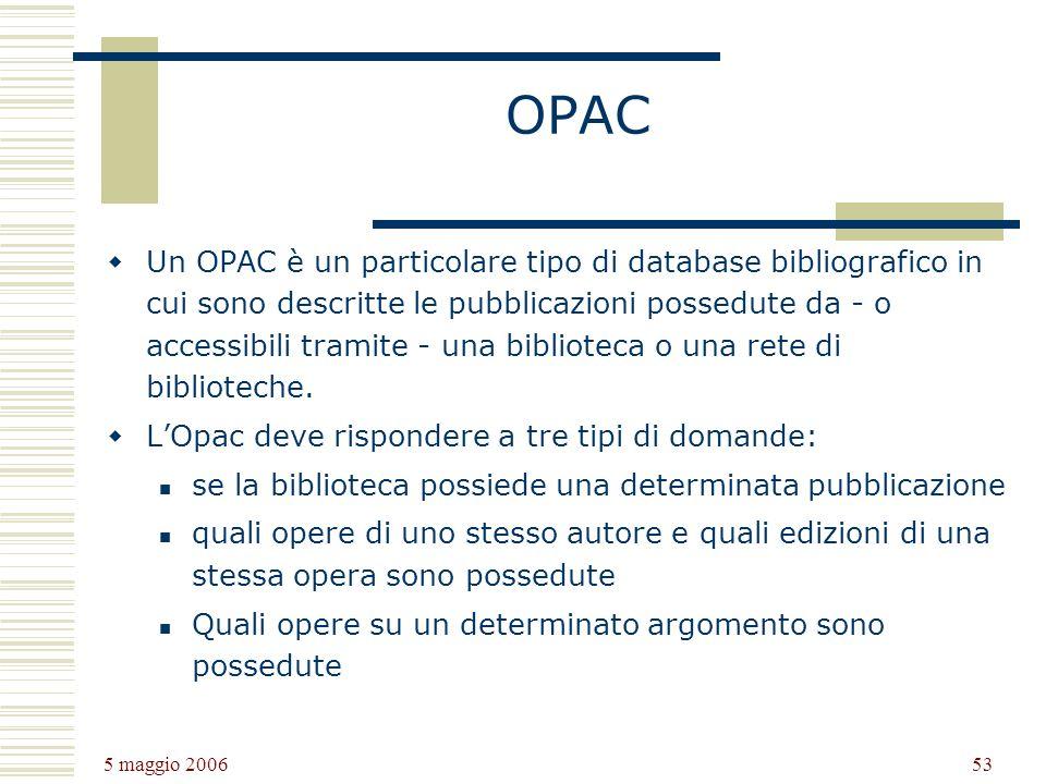 5 maggio 2006 53 OPAC Un OPAC è un particolare tipo di database bibliografico in cui sono descritte le pubblicazioni possedute da - o accessibili tramite - una biblioteca o una rete di biblioteche.