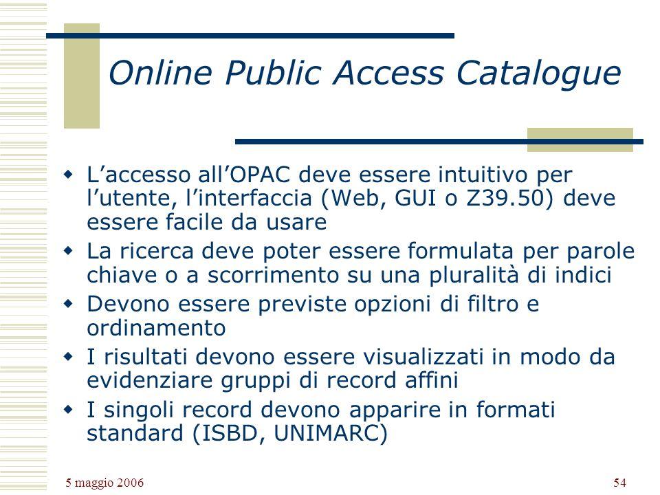 5 maggio 2006 54 Online Public Access Catalogue Laccesso allOPAC deve essere intuitivo per lutente, linterfaccia (Web, GUI o Z39.50) deve essere facile da usare La ricerca deve poter essere formulata per parole chiave o a scorrimento su una pluralità di indici Devono essere previste opzioni di filtro e ordinamento I risultati devono essere visualizzati in modo da evidenziare gruppi di record affini I singoli record devono apparire in formati standard (ISBD, UNIMARC)