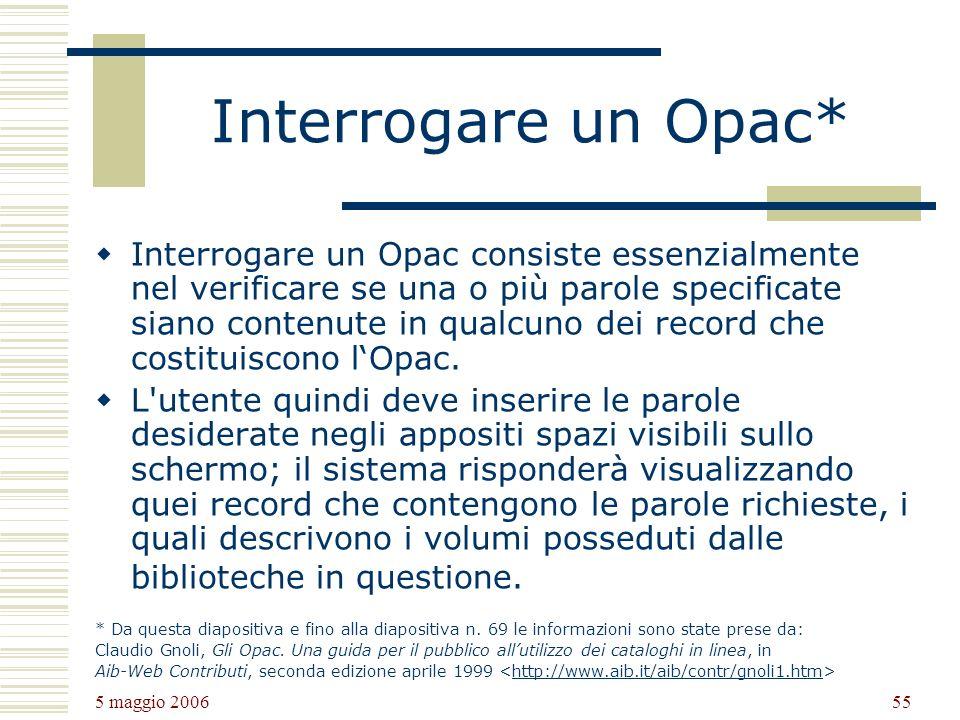 5 maggio 2006 55 Interrogare un Opac* Interrogare un Opac consiste essenzialmente nel verificare se una o più parole specificate siano contenute in qualcuno dei record che costituiscono lOpac.