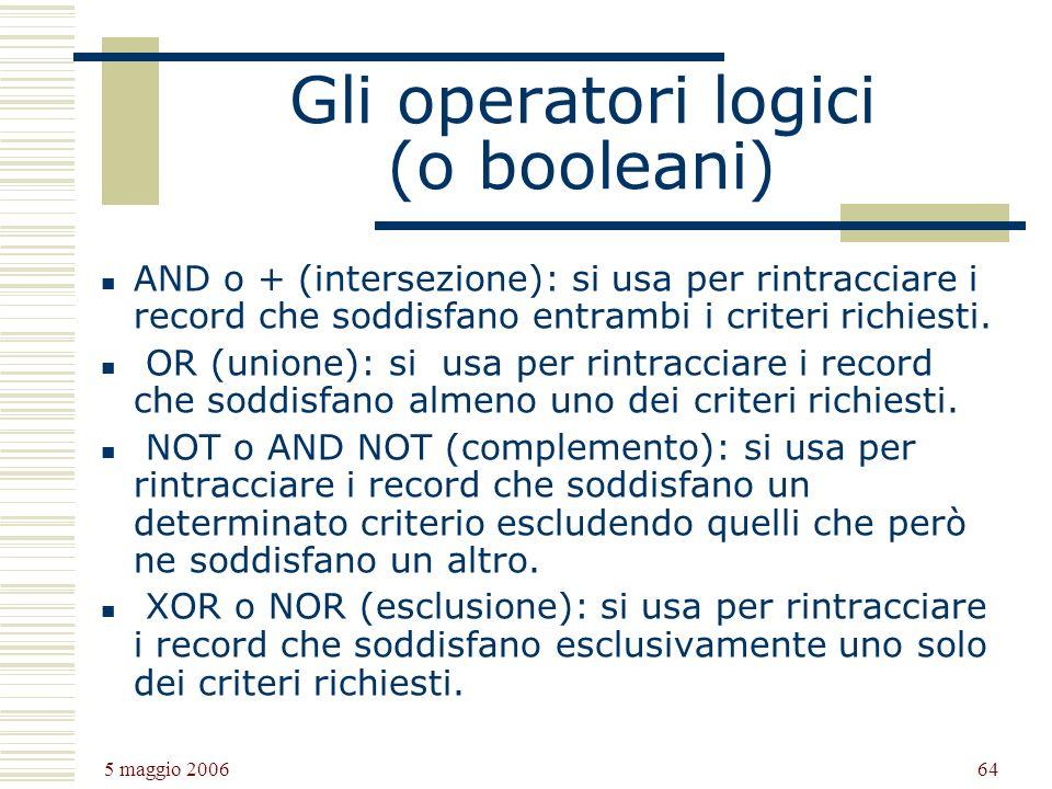 5 maggio 2006 64 Gli operatori logici (o booleani) AND o + (intersezione): si usa per rintracciare i record che soddisfano entrambi i criteri richiesti.