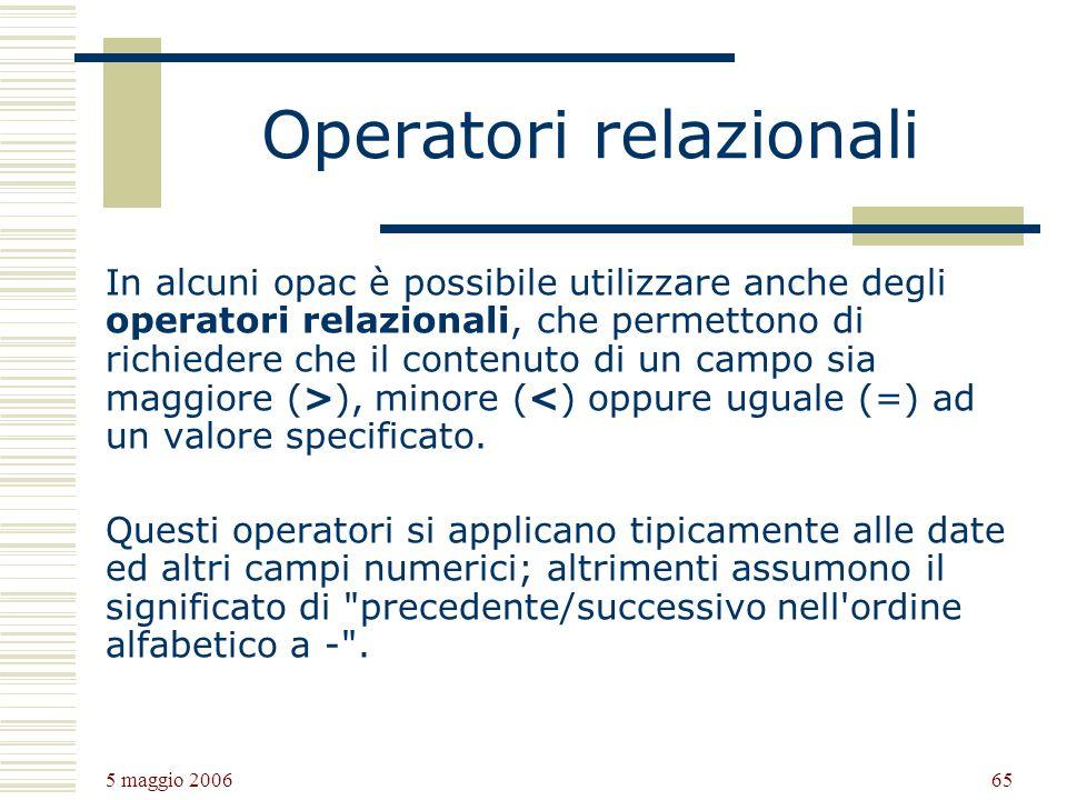 5 maggio 2006 65 Operatori relazionali In alcuni opac è possibile utilizzare anche degli operatori relazionali, che permettono di richiedere che il contenuto di un campo sia maggiore (>), minore (<) oppure uguale (=) ad un valore specificato.