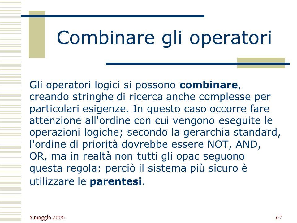 5 maggio 2006 67 Combinare gli operatori Gli operatori logici si possono combinare, creando stringhe di ricerca anche complesse per particolari esigenze.