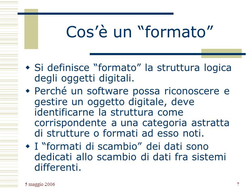 5 maggio 2006 7 Cosè un formato Si definisce formato la struttura logica degli oggetti digitali.