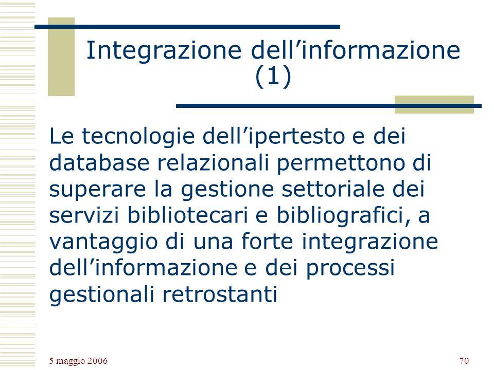 5 maggio 2006 70 Integrazione dellinformazione (1) Le tecnologie dellipertesto e dei database relazionali permettono di superare la gestione settoriale dei servizi bibliotecari e bibliografici, a vantaggio di una forte integrazione dellinformazione e dei processi gestionali retrostanti