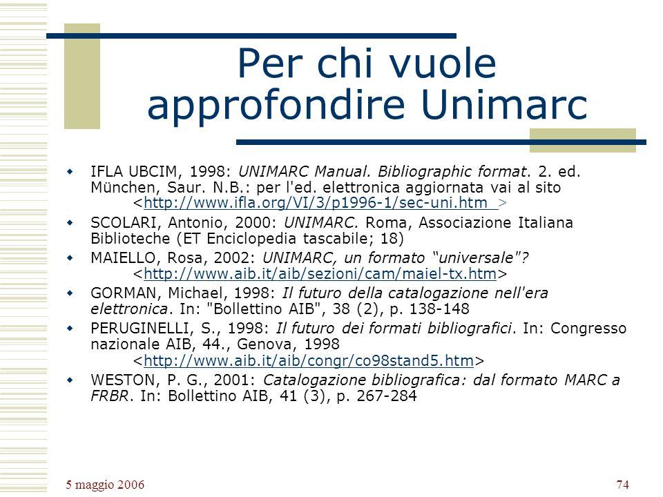 5 maggio 2006 74 Per chi vuole approfondire Unimarc IFLA UBCIM, 1998: UNIMARC Manual. Bibliographic format. 2. ed. München, Saur. N.B.: per l'ed. elet