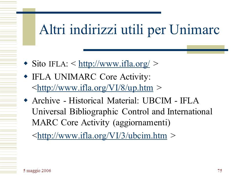 5 maggio 2006 75 Altri indirizzi utili per Unimarc Sito IFLA : http://www.ifla.org/ IFLA UNIMARC Core Activity: http://www.ifla.org/VI/8/up.htm Archiv