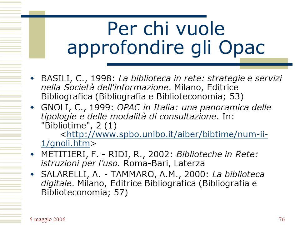 5 maggio 2006 76 Per chi vuole approfondire gli Opac BASILI, C., 1998: La biblioteca in rete: strategie e servizi nella Società dell informazione.