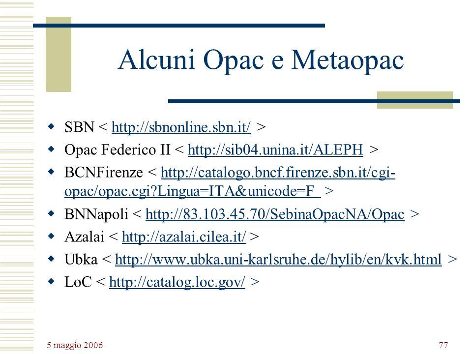 5 maggio 2006 77 Alcuni Opac e Metaopac SBN http://sbnonline.sbn.it/ Opac Federico II http://sib04.unina.it/ALEPH BCNFirenze http://catalogo.bncf.firenze.sbn.it/cgi- opac/opac.cgi?Lingua=ITA&unicode=F BNNapoli http://83.103.45.70/SebinaOpacNA/Opac Azalai http://azalai.cilea.it/ Ubka http://www.ubka.uni-karlsruhe.de/hylib/en/kvk.html LoC http://catalog.loc.gov/