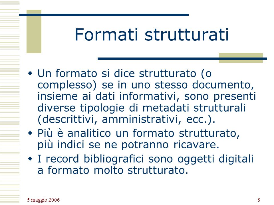 5 maggio 2006 8 Formati strutturati Un formato si dice strutturato (o complesso) se in uno stesso documento, insieme ai dati informativi, sono presenti diverse tipologie di metadati strutturali (descrittivi, amministrativi, ecc.).