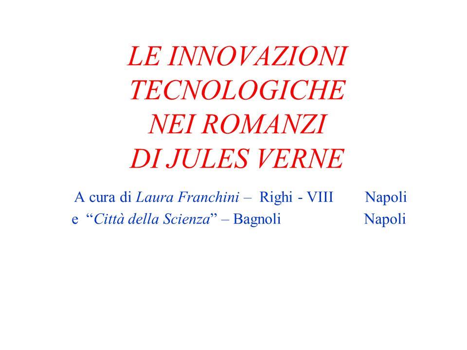 LE INNOVAZIONI TECNOLOGICHE NEI ROMANZI DI JULES VERNE A cura di Laura Franchini – Righi - VIII Napoli e Città della Scienza – Bagnoli Napoli