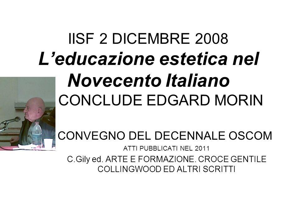 IISF 2 DICEMBRE 2008 Leducazione estetica nel Novecento Italiano CONCLUDE EDGARD MORIN CONVEGNO DEL DECENNALE OSCOM ATTI PUBBLICATI NEL 2011 C.Gily ed.