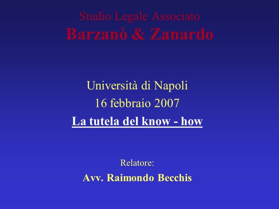 Studio Legale Associato Barzanò & Zanardo Università di Napoli 16 febbraio 2007 La tutela del know - how Relatore: Avv. Raimondo Becchis