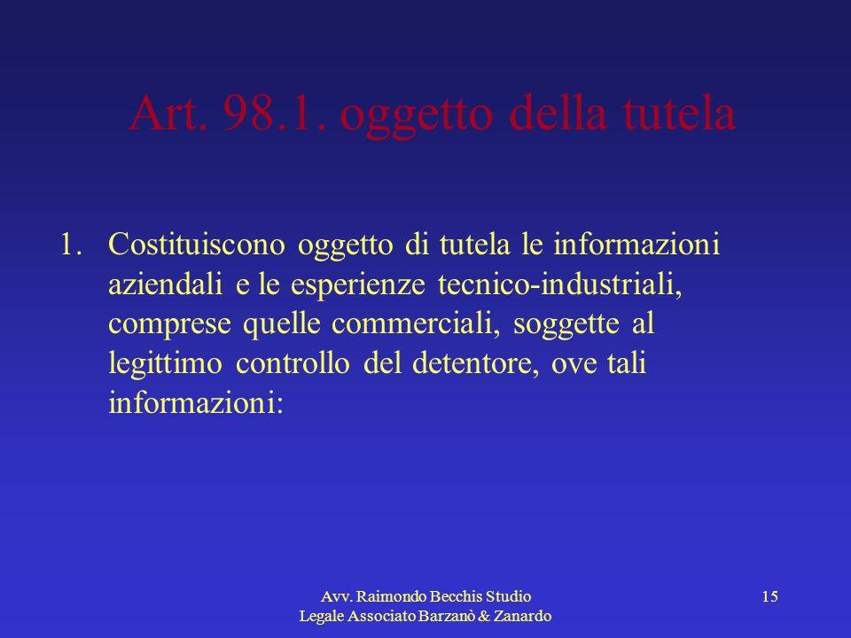Avv. Raimondo Becchis Studio Legale Associato Barzanò & Zanardo 15 Art. 98.1. oggetto della tutela 1.Costituiscono oggetto di tutela le informazioni a