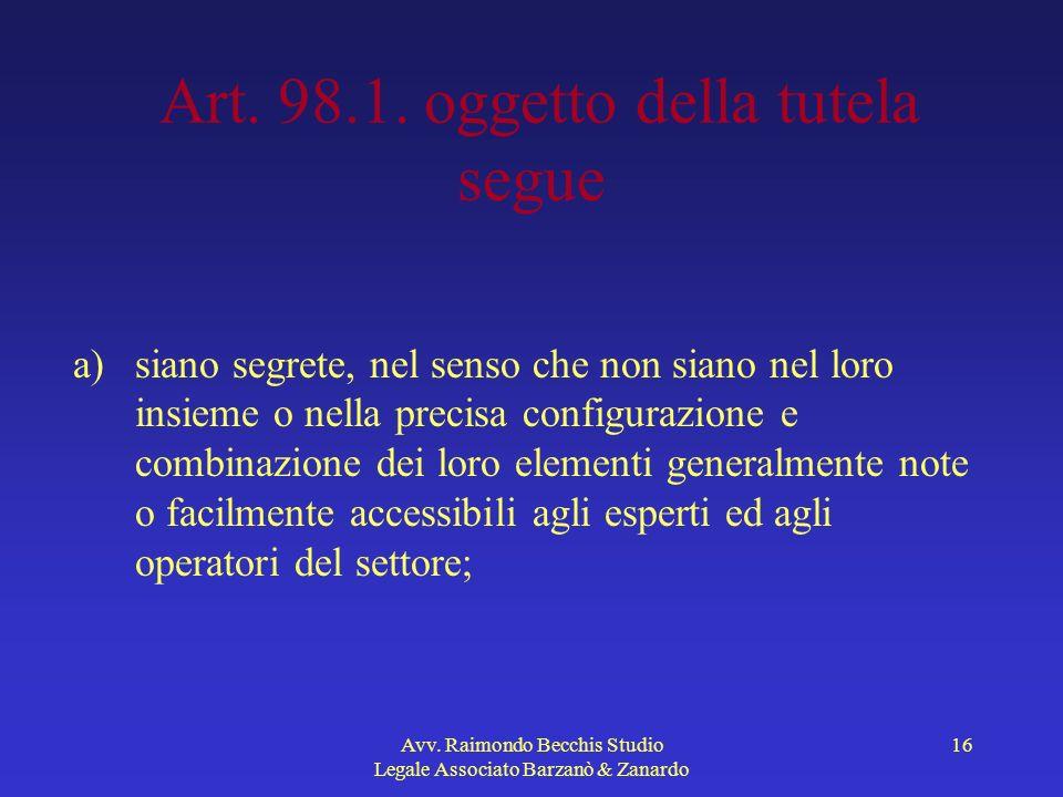 Avv. Raimondo Becchis Studio Legale Associato Barzanò & Zanardo 16 Art. 98.1. oggetto della tutela segue a)siano segrete, nel senso che non siano nel