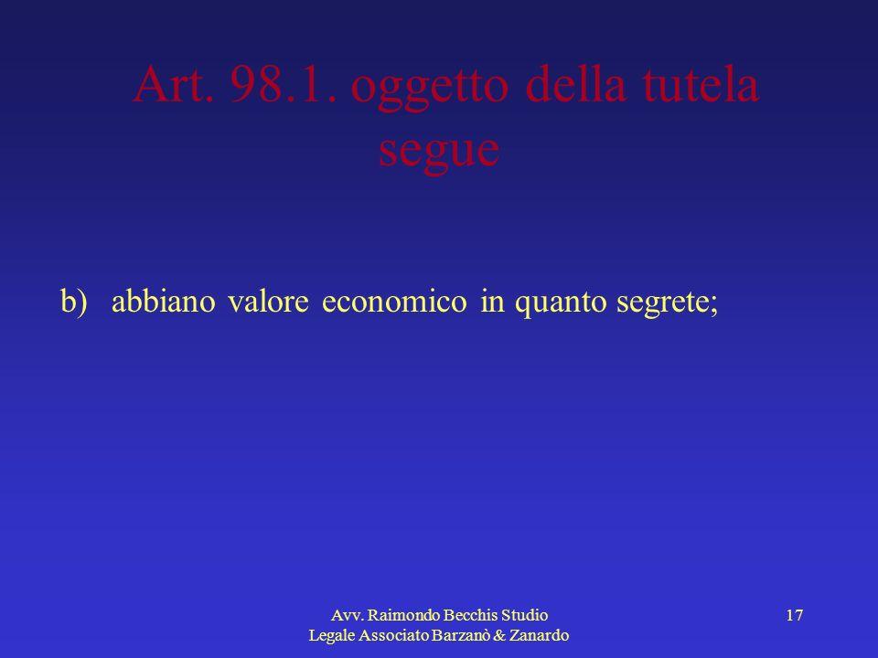 Avv. Raimondo Becchis Studio Legale Associato Barzanò & Zanardo 17 Art. 98.1. oggetto della tutela segue b) abbiano valore economico in quanto segrete