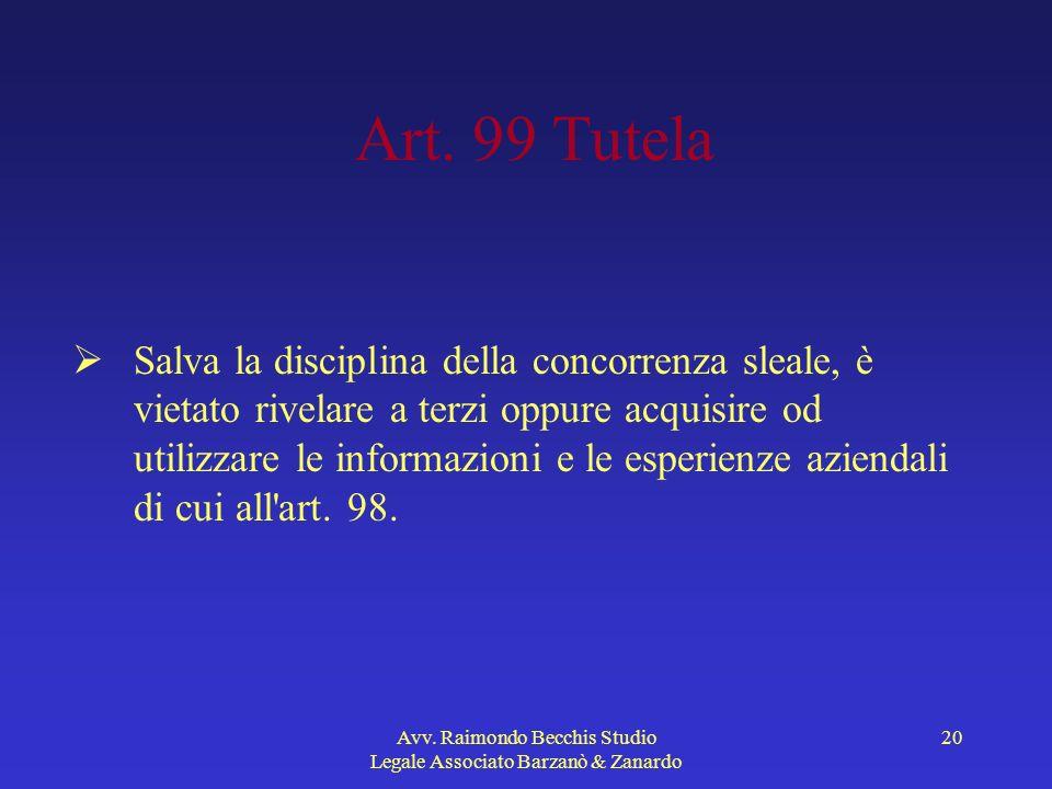 Avv. Raimondo Becchis Studio Legale Associato Barzanò & Zanardo 20 Art. 99 Tutela Salva la disciplina della concorrenza sleale, è vietato rivelare a t