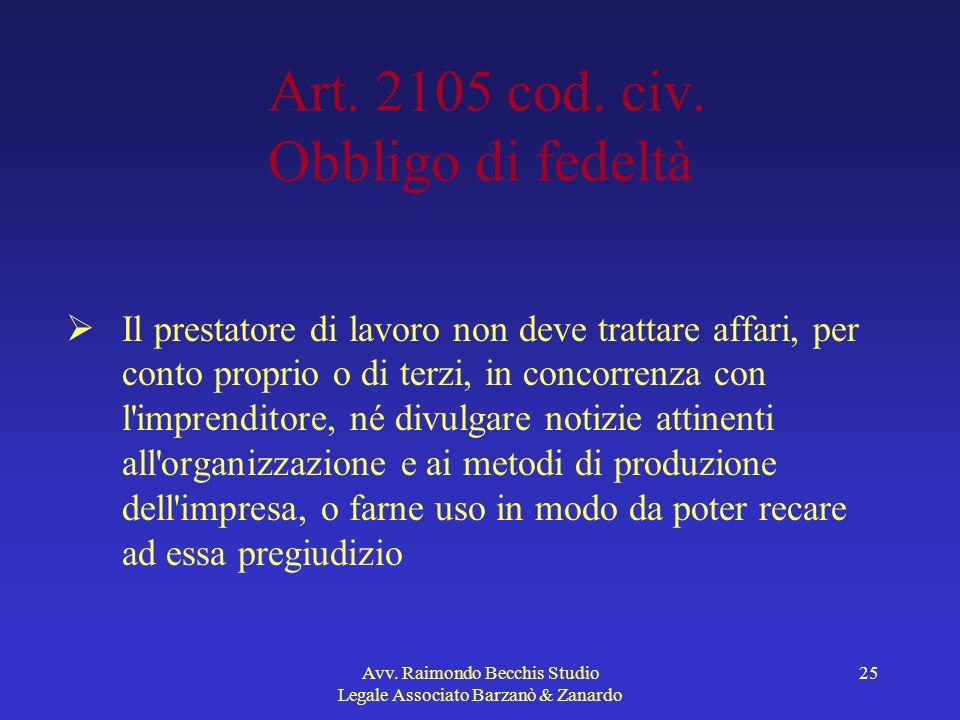 Avv. Raimondo Becchis Studio Legale Associato Barzanò & Zanardo 25 Art. 2105 cod. civ. Obbligo di fedeltà Il prestatore di lavoro non deve trattare af