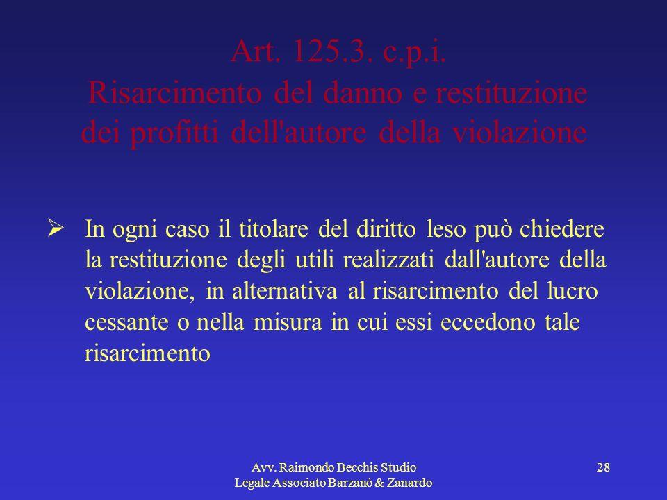 Avv. Raimondo Becchis Studio Legale Associato Barzanò & Zanardo 28 Art. 125.3. c.p.i. Risarcimento del danno e restituzione dei profitti dell'autore d