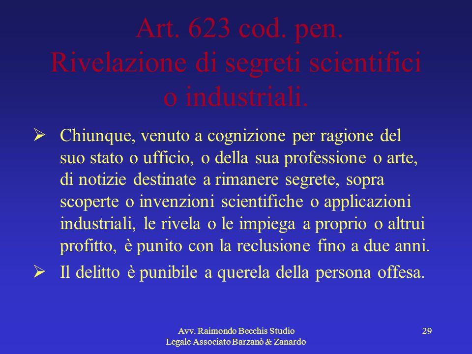 Avv. Raimondo Becchis Studio Legale Associato Barzanò & Zanardo 29 Art. 623 cod. pen. Rivelazione di segreti scientifici o industriali. Chiunque, venu
