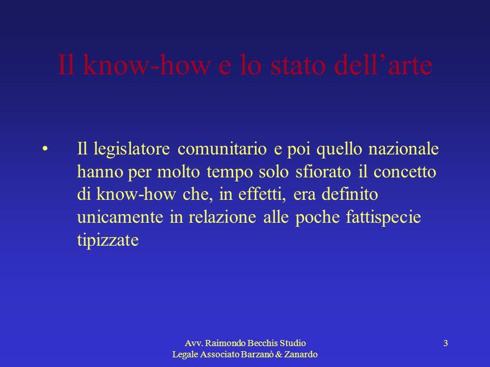 Avv. Raimondo Becchis Studio Legale Associato Barzanò & Zanardo 3 Il know-how e lo stato dellarte Il legislatore comunitario e poi quello nazionale ha