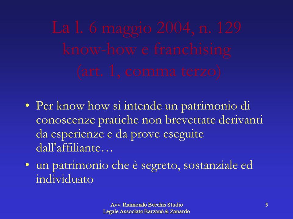 Avv. Raimondo Becchis Studio Legale Associato Barzanò & Zanardo 5 La l. 6 maggio 2004, n. 129 know-how e franchising (art. 1, comma terzo) Per know ho