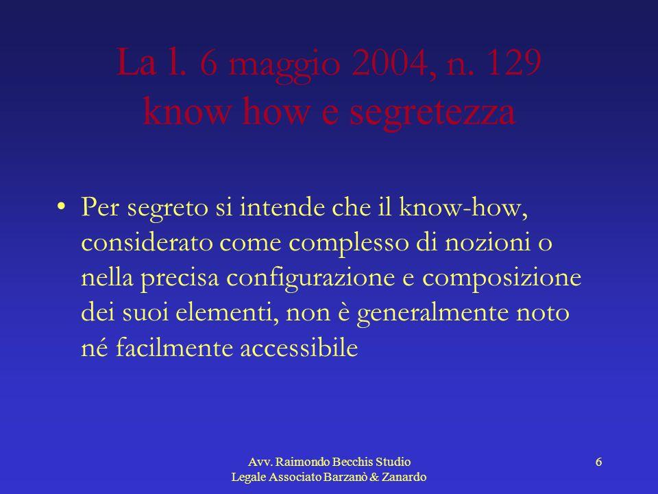 Avv. Raimondo Becchis Studio Legale Associato Barzanò & Zanardo 6 La l. 6 maggio 2004, n. 129 know how e segretezza Per segreto si intende che il know
