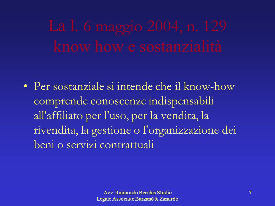 Avv. Raimondo Becchis Studio Legale Associato Barzanò & Zanardo 7 La l. 6 maggio 2004, n. 129 know how e sostanzialità Per sostanziale si intende che