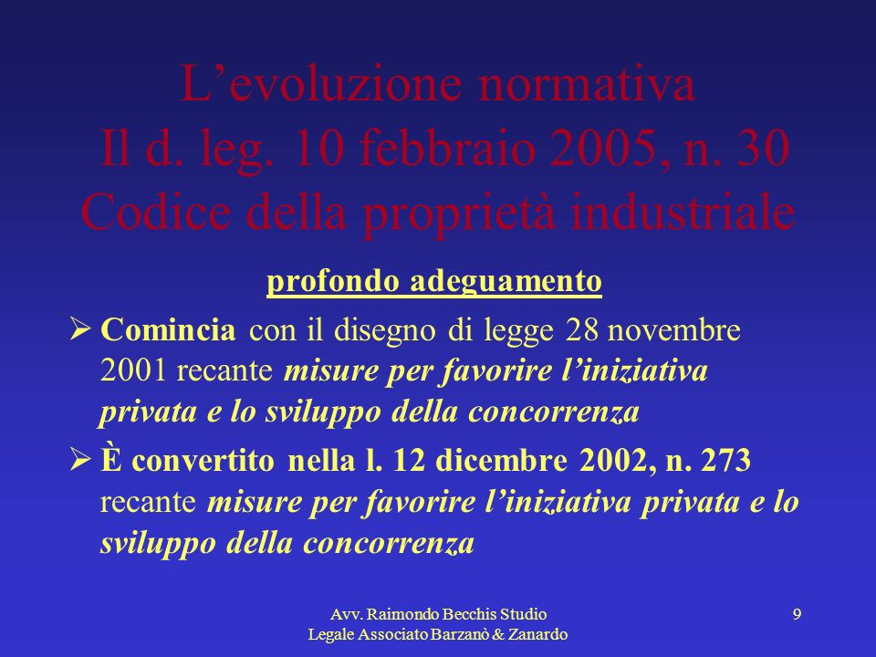 Avv. Raimondo Becchis Studio Legale Associato Barzanò & Zanardo 9 Levoluzione normativa Il d. leg. 10 febbraio 2005, n. 30 Codice della proprietà indu
