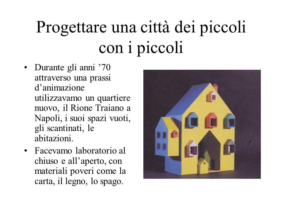Progettare una città dei piccoli con i piccoli Durante gli anni 70 attraverso una prassi danimazione utilizzavamo un quartiere nuovo, il Rione Traiano