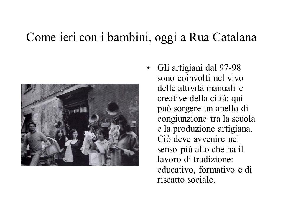 Come ieri con i bambini, oggi a Rua Catalana Gli artigiani dal 97-98 sono coinvolti nel vivo delle attività manuali e creative della città: qui può so