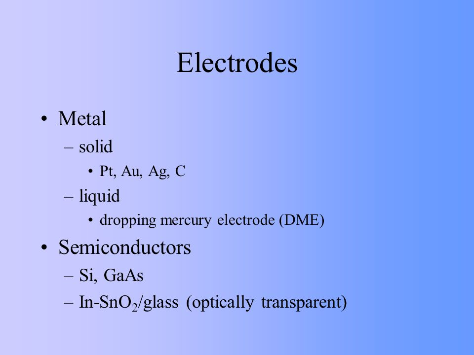 Electrodes Metal –solid Pt, Au, Ag, C –liquid dropping mercury electrode (DME) Semiconductors –Si, GaAs –In-SnO 2 /glass (optically transparent)