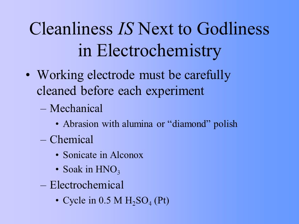 Cleanliness IS Next to Godliness in Electrochemistry Working electrode must be carefully cleaned before each experiment –Mechanical Abrasion with alum