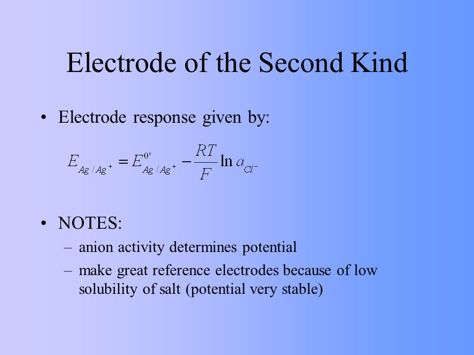Electrode of the Second Kind Electrode response given by: NOTES: –anion activity determines potential –make great reference electrodes because of low