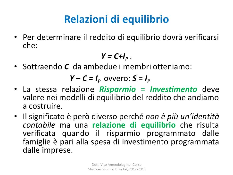 Relazioni di equilibrio Per determinare il reddito di equilibrio dovrà verificarsi che: Y = C+I P. Sottraendo C da ambedue i membri otteniamo: Y – C =