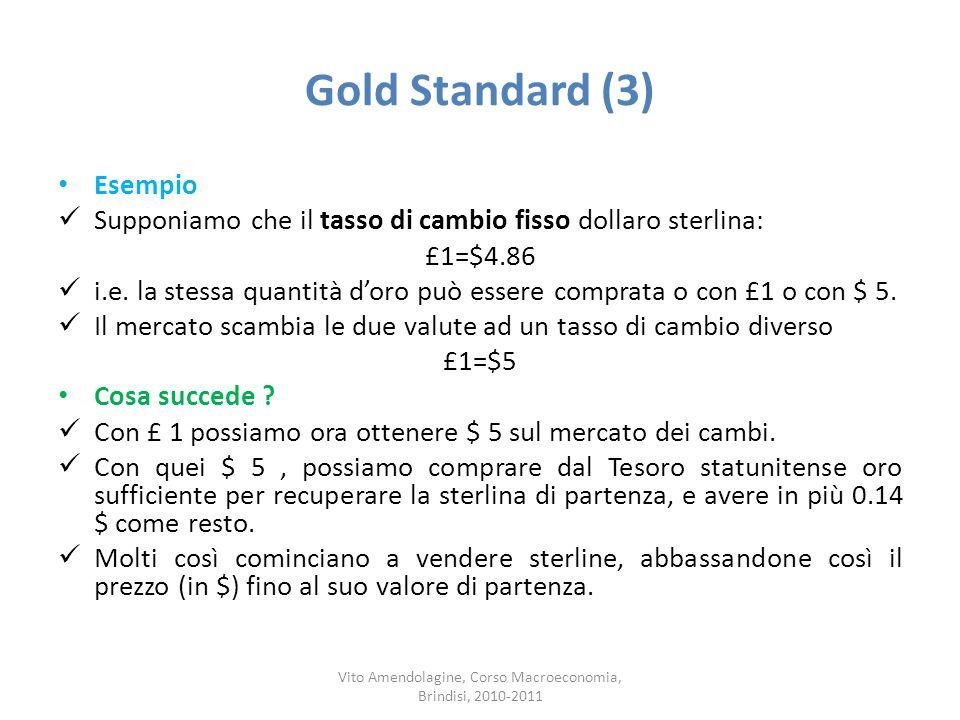 Gold Standard (3) Esempio Supponiamo che il tasso di cambio fisso dollaro sterlina: £1=$4.86 i.e. la stessa quantità doro può essere comprata o con £1