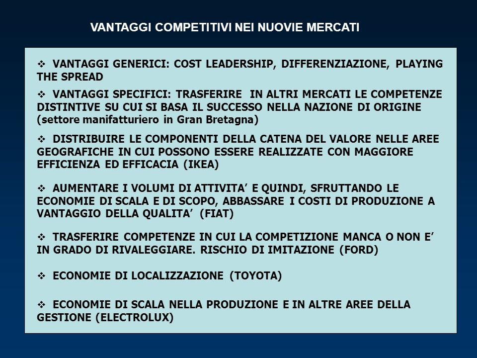 VANTAGGI COMPETITIVI NEI NUOVIE MERCATI VANTAGGI GENERICI: COST LEADERSHIP, DIFFERENZIAZIONE, PLAYING THE SPREAD VANTAGGI SPECIFICI: TRASFERIRE IN ALT